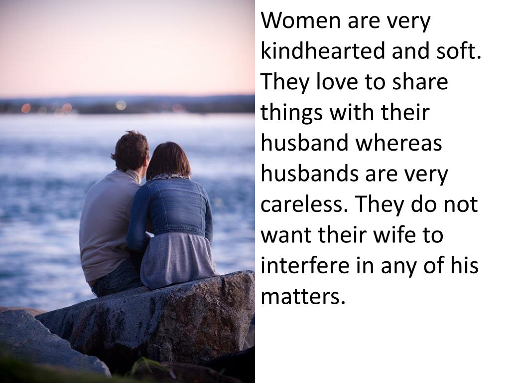 Women are very kindhearted and soft. They love to share things with their husband whereas husbands are very careless. They do not want their wife to interfere in any of his matters.