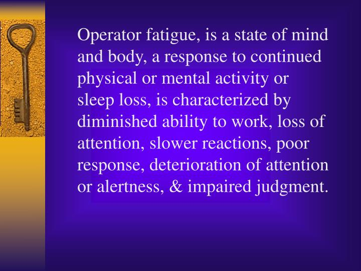 Operator fatigue, is a state of mind and body, a response to continued physical or mental activity or sleep loss, is characterized by diminished ability to work, loss of attention, slower reactions, poor response, deterioration of attention or alertness, & impaired judgment.