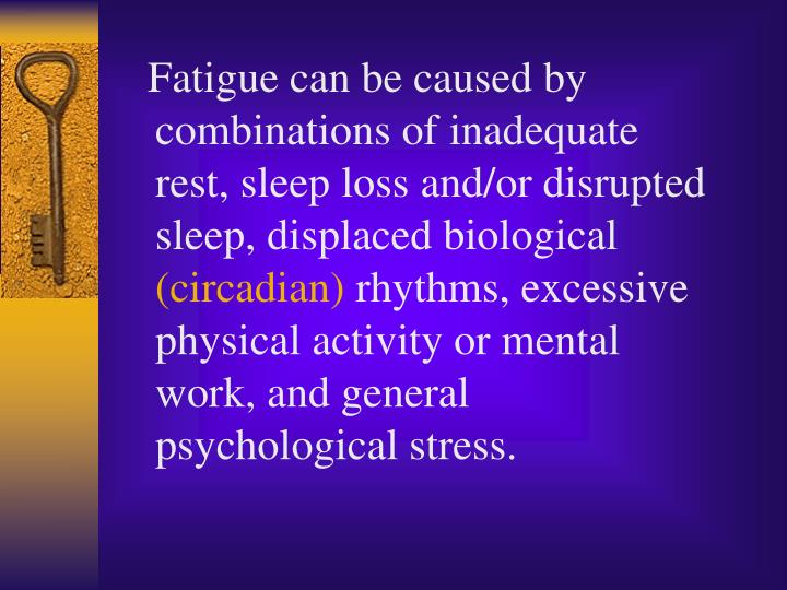 Fatigue can be caused by combinations of inadequate rest, sleep loss and/or disrupted sleep, displaced biological