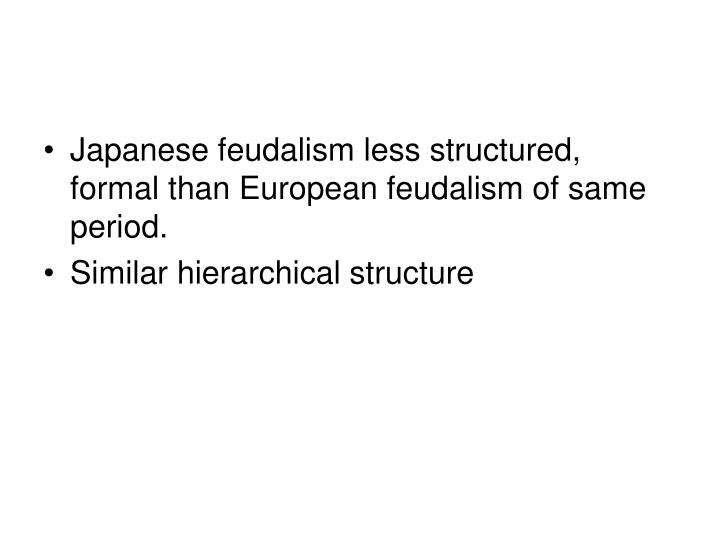 Japanese feudalism less structured, formal than European feudalism of same period.