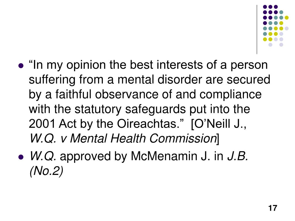 """In my opinion the best interests of a person suffering from a mental disorder are secured by a faithful observance of and compliance with the statutory safeguards put into the 2001 Act by the Oireachtas.""  [O'Neill J.,"