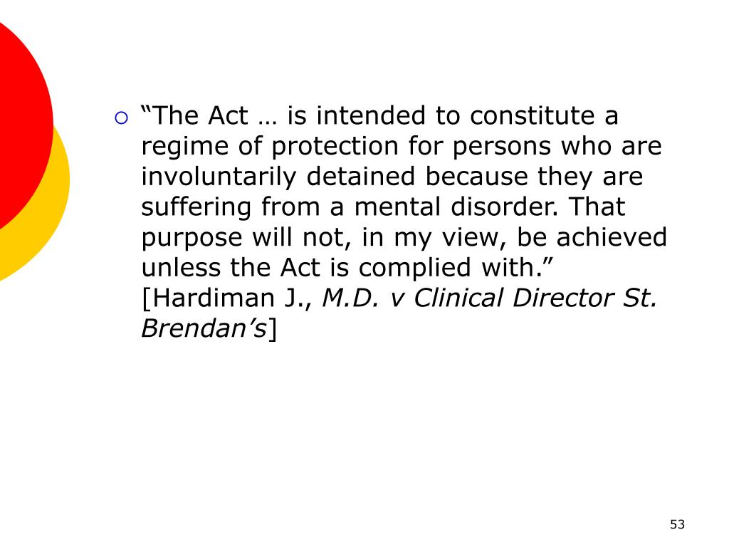 """The Act … is intended to constitute a regime of protection for persons who are involuntarily detained because they are suffering from a mental disorder. That purpose will not, in my view, be achieved unless the Act is complied with.""  [Hardiman J.,"
