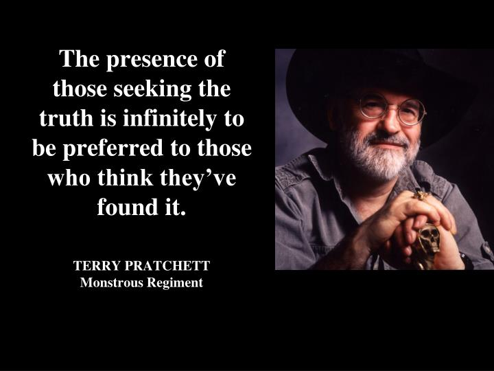 The presence of those seeking the truth is infinitely to be preferred to those who think they've found it.
