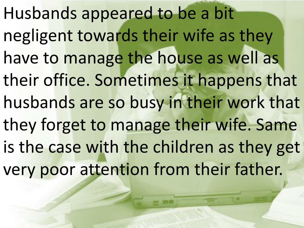 Husbands appeared to be a bit negligent towards their wife as they have to manage the house as well as their office. Sometimes it happens that husbands are so busy in their work that they forget to manage their wife. Same is the case with the children as they get very poor attention from their father.