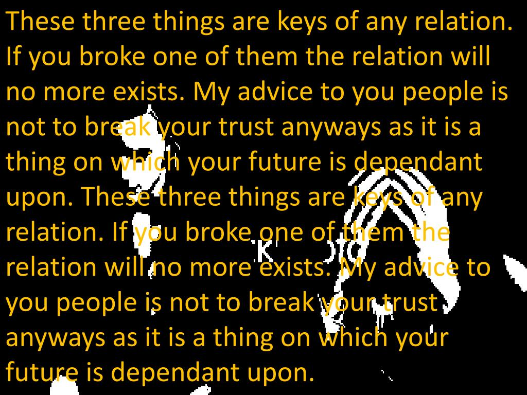 These three things are keys of any relation. If you broke one of them the relation will no more exists. My advice to you people is not to break your trust anyways as it is a thing on which your future is dependant upon. These three things are keys of any relation. If you broke one of them the relation will no more exists. My advice to you people is not to break your trust anyways as it is a thing on which your future is dependant upon.