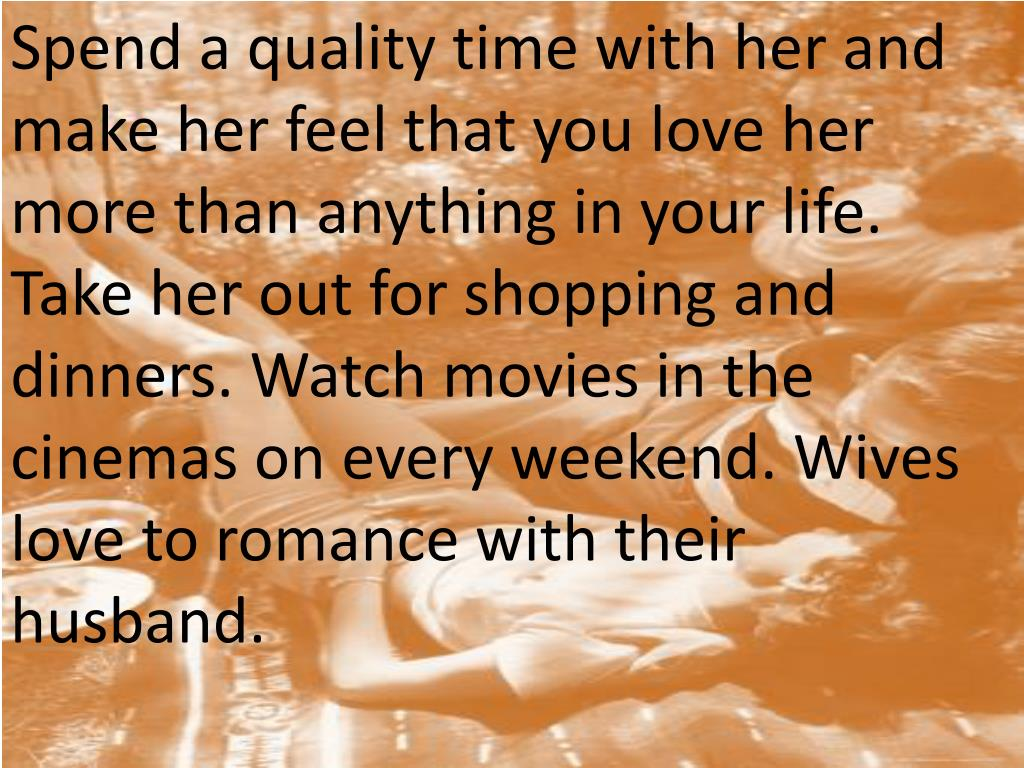 Spend a quality time with her and make her feel that you love her more than anything in your life. Take her out for shopping and dinners. Watch movies in the cinemas on every weekend. Wives love to romance with their husband.