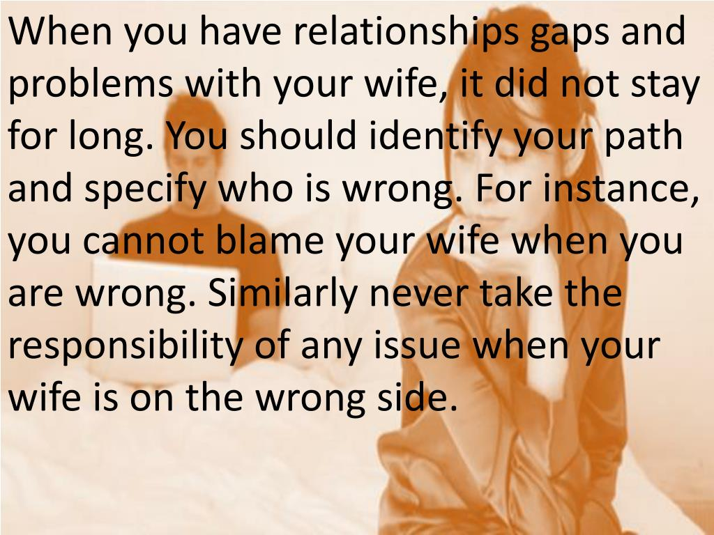 When you have relationships gaps and problems with your wife, it did not stay for long. You should identify your path and specify who is wrong. For instance, you cannot blame your wife when you are wrong. Similarly never take the responsibility of any issue when your wife is on the wrong side.