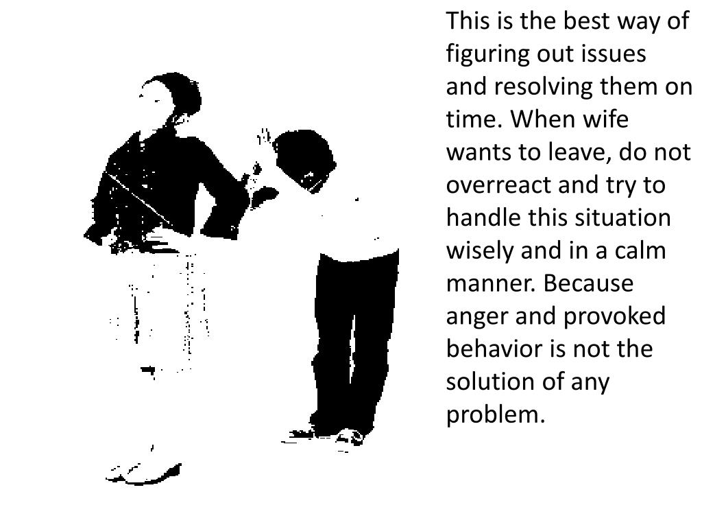 This is the best way of figuring out issues and resolving them on time. When wife wants to leave, do not overreact and try to handle this situation wisely and in a calm manner. Because anger and provoked behavior is not the solution of any problem.