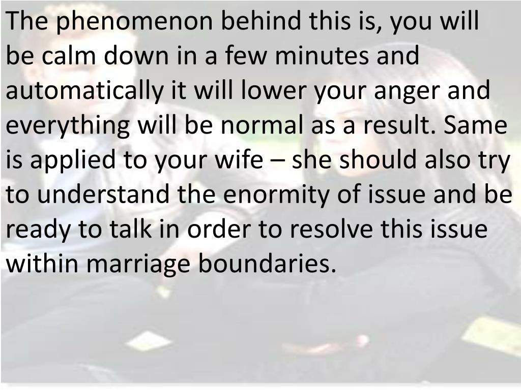 The phenomenon behind this is, you will be calm down in a few minutes and automatically it will lower your anger and everything will be normal as a result. Same is applied to your wife – she should also try to understand the enormity of issue and be ready to talk in order to resolve this issue within marriage boundaries.
