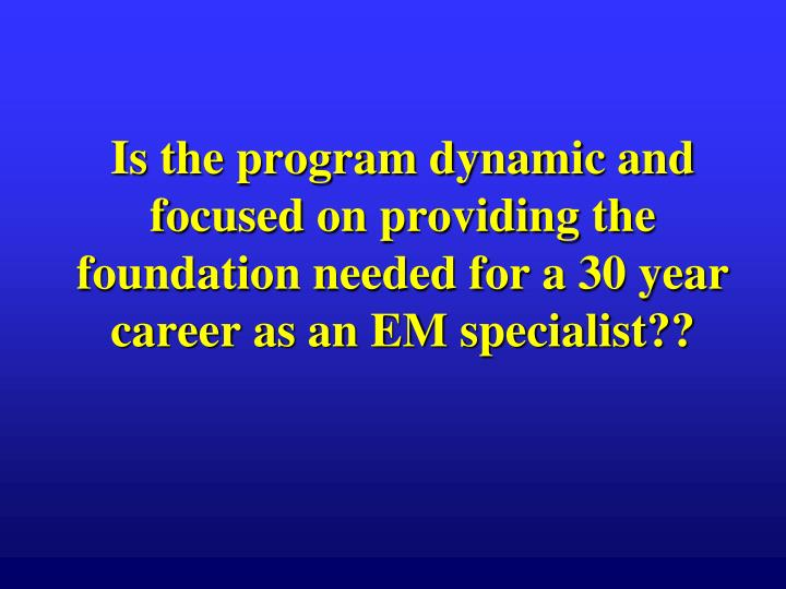 Is the program dynamic and focused on providing the foundation needed for a 30 year career as an EM specialist??