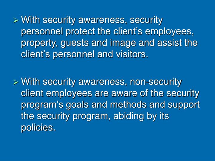 With security awareness, security personnel protect the client's employees, property, guests and image and assist the client's personnel and visitors.