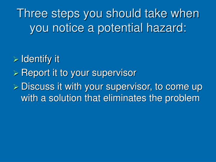 Three steps you should take when you notice a potential hazard: