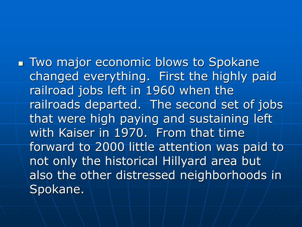 Two major economic blows to Spokane changed everything.  First the highly paid railroad jobs left in 1960 when the railroads departed.  The second set of jobs that were high paying and sustaining left with Kaiser in 1970.  From that time forward to 2000 little attention was paid to not only the historical Hillyard area but also the other distressed neighborhoods in Spokane.