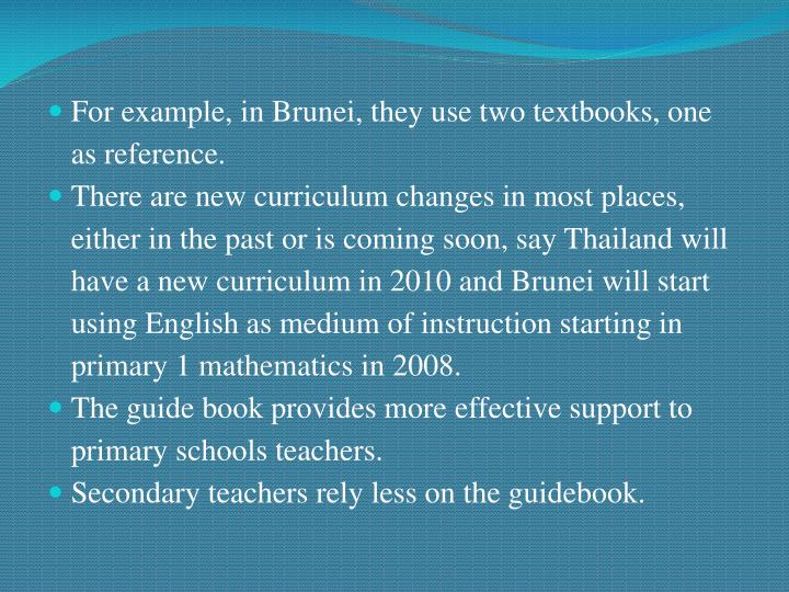 For example, in Brunei, they use two textbooks, one as reference.