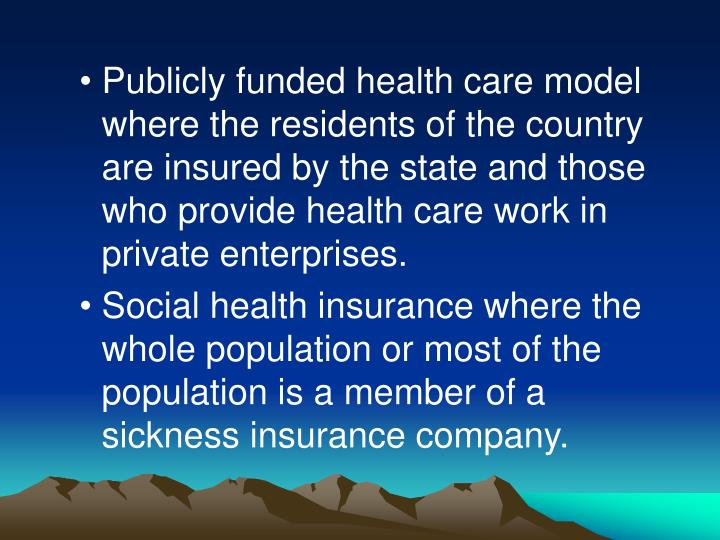 Publicly funded health care model where the residents of the country are insured by the state and those who provide health care work in private enterprises.