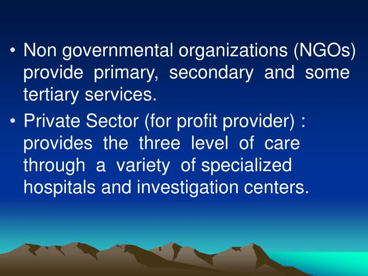 Non governmental organizations (NGOs) provide  primary,  secondary  and  some  tertiary services.