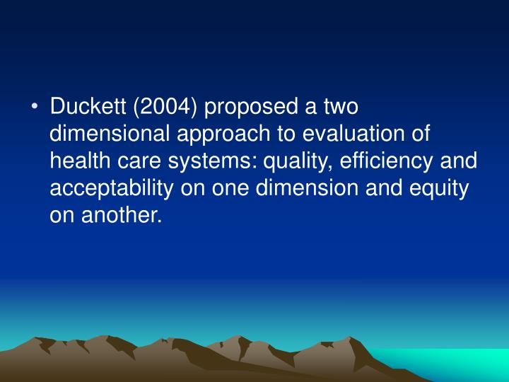 Duckett (2004) proposed a two dimensional approach to evaluation of health care systems: quality, efficiency and acceptability on one dimension and equity on another.