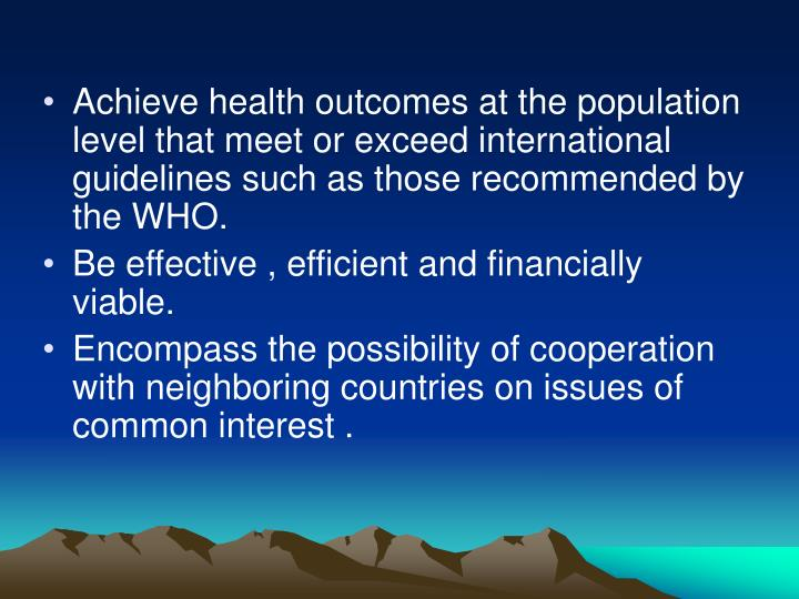 Achieve health outcomes at the population level that meet or exceed international guidelines such as those recommended by the WHO.