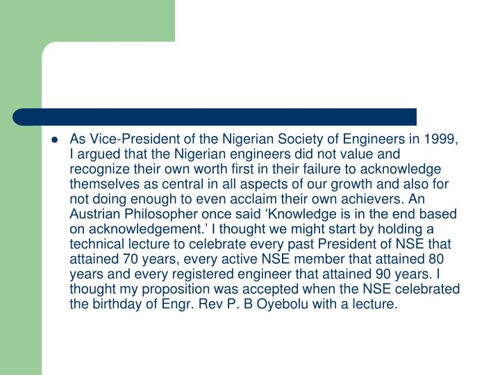 As Vice-President of the Nigerian Society of Engineers in 1999, I argued that the Nigerian engineers did not value and recognize their own worth first in their failure to acknowledge themselves as central in all aspects of our growth and also for not doing enough to even acclaim their own achievers. An Austrian Philosopher once said 'Knowledge is in the end based on acknowledgement.' I thought we might start by holding a technical lecture to celebrate every past President of NSE that attained 70 years, every active NSE member that attained 80 years and every registered engineer that attained 90 years. I thought my proposition was accepted when the NSE celebrated the birthday of Engr. Rev P. B Oyebolu with a lecture.