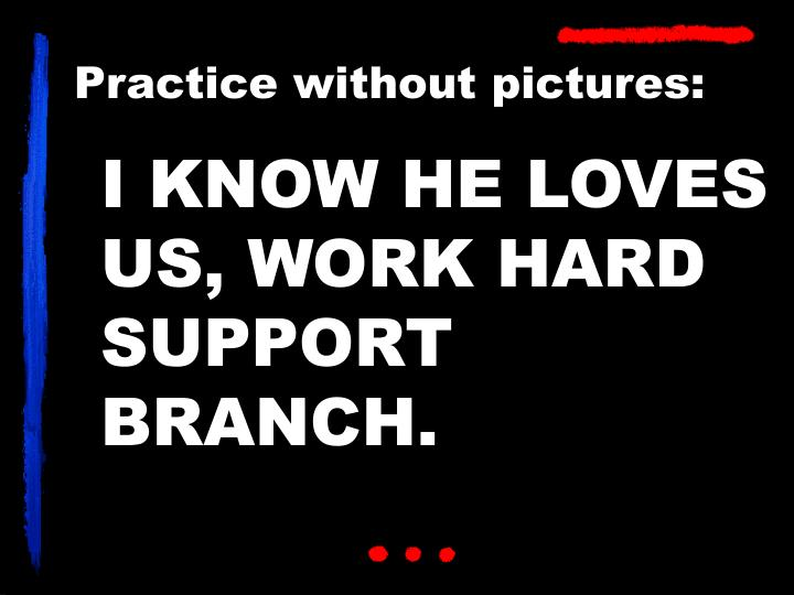 I KNOW HE LOVES US, WORK HARD SUPPORT BRANCH.