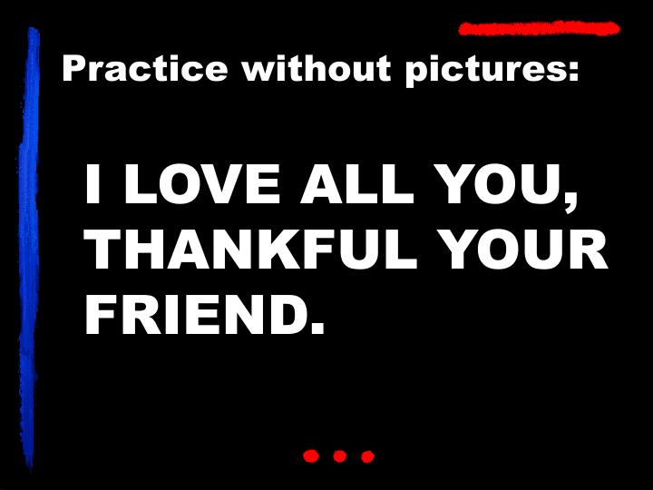 I LOVE ALL YOU, THANKFUL YOUR FRIEND.