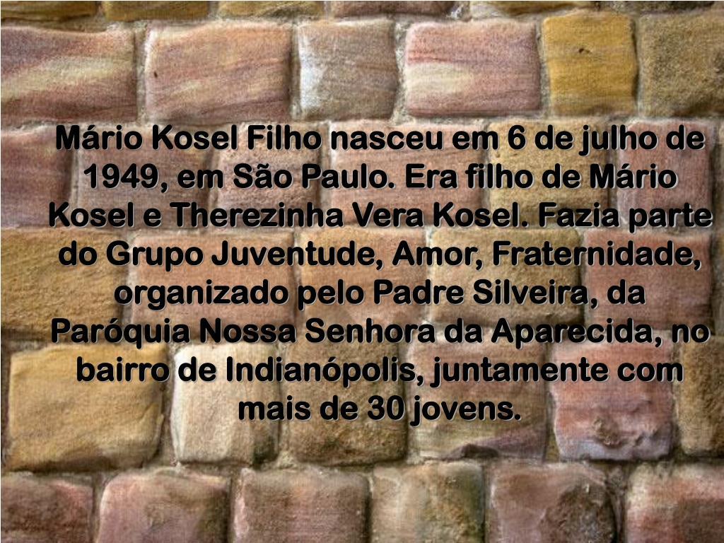 Mário Kosel Filho nasceu em 6 de julho de 1949, em São Paulo. Era filho de Mário Kosel e Therezinha Vera Kosel. Fazia parte do Grupo Juventude, Amor, Fraternidade, organizado pelo Padre Silveira, da Paróquia Nossa Senhora da Aparecida, no bairro de Indianópolis, juntamente com mais de 30 jovens.