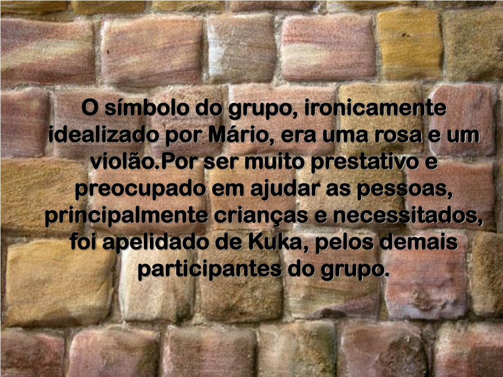 O símbolo do grupo, ironicamente idealizado por Mário, era uma rosa e um violão.Por ser muito prestativo e preocupado em ajudar as pessoas, principalmente crianças e necessitados, foi apelidado de Kuka, pelos demais participantes do grupo.