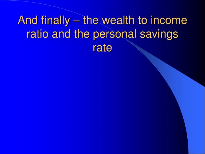 And finally – the wealth to income ratio and the personal savings rate