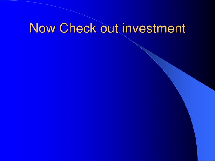 Now Check out investment