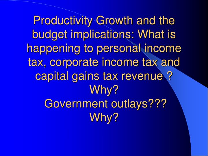 Productivity Growth and the budget implications: What is happening to personal income tax, corporate income tax and capital gains tax revenue ?  Why?