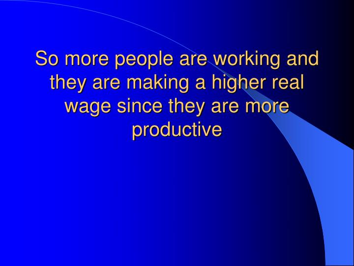 So more people are working and they are making a higher real wage since they are more productive