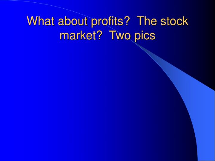 What about profits?  The stock market?  Two pics