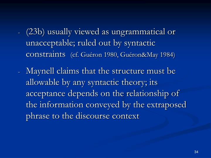 (23b) usually viewed as ungrammatical or unacceptable; ruled out by syntactic constraints