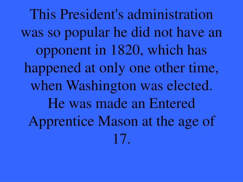 This President's administration was so popular he did not have an opponent in 1820, which has happened at only one other time, when Washington was elected.  He was made an Entered Apprentice Mason at the age of 17.