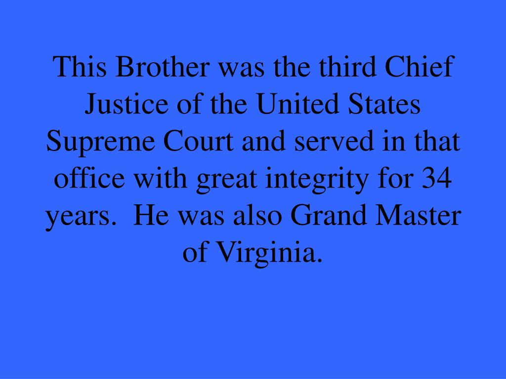 This Brother was the third Chief Justice of the United States Supreme Court and served in that office with great integrity for 34 years.  He was also Grand Master of Virginia.