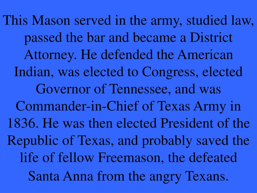 This Mason served in the army, studied law, passed the bar and became a District Attorney. He defended the American Indian, was elected to Congress, elected Governor of Tennessee, and was Commander-in-Chief of Texas Army in 1836. He was then elected President of the Republic of Texas, and probably saved the life of fellow Freemason, the defeated Santa Anna from the angry Texans.