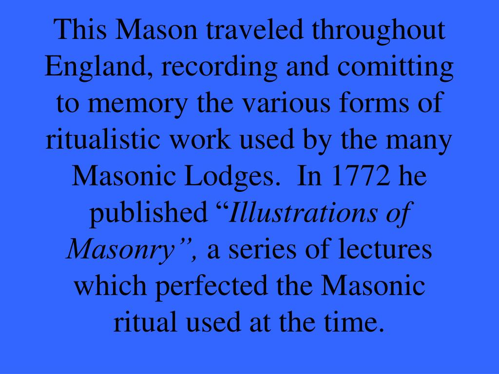 """This Mason traveled throughout England, recording and comitting to memory the various forms of ritualistic work used by the many Masonic Lodges.  In 1772 he published """""""