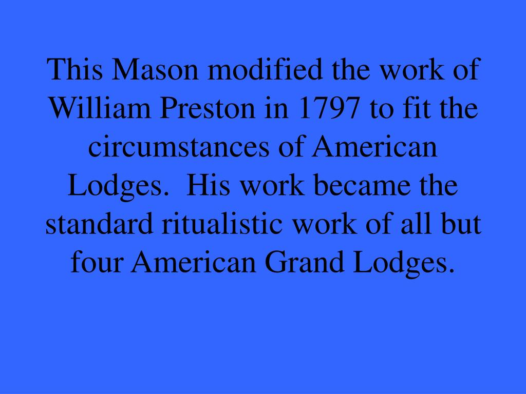 This Mason modified the work of William Preston in 1797 to fit the circumstances of American Lodges.  His work became the standard ritualistic work of all but four American Grand Lodges.
