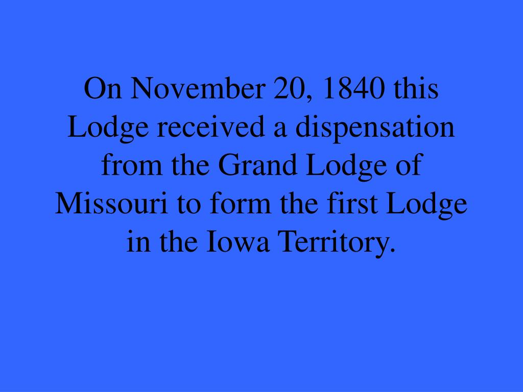 On November 20, 1840 this Lodge received a dispensation from the Grand Lodge of Missouri to form the first Lodge in the Iowa Territory.