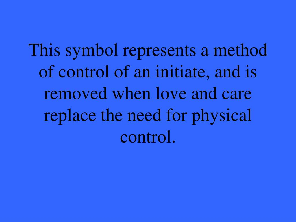 This symbol represents a method of control of an initiate, and is removed when love and care replace the need for physical control.