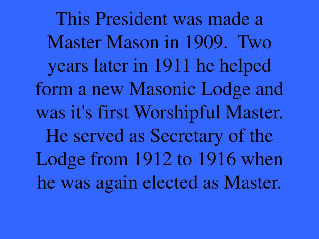 This President was made a Master Mason in 1909.  Two years later in 1911 he helped form a new Masonic Lodge and was it's first Worshipful Master.  He served as Secretary of the Lodge from 1912 to 1916 when he was again elected as Master.