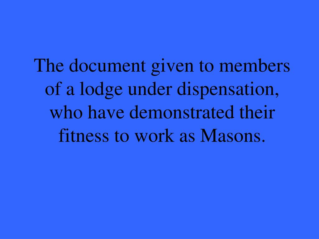 The document given to members of a lodge under dispensation, who have demonstrated their fitness to work as Masons.