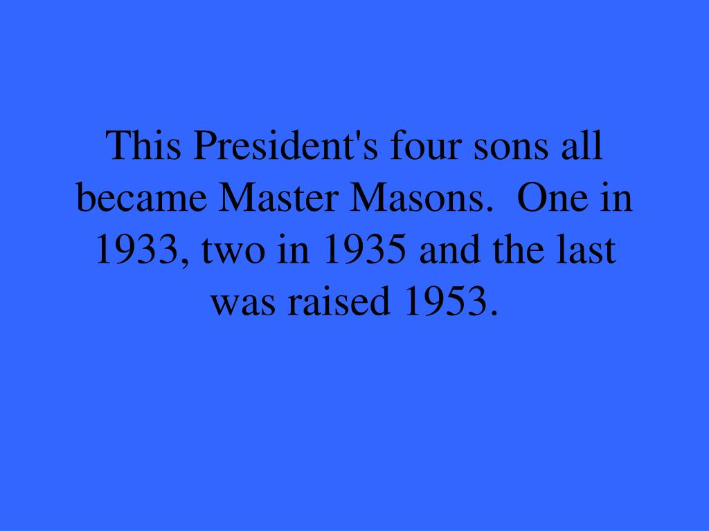 This President's four sons all became Master Masons.  One in 1933, two in 1935 and the last was raised 1953.