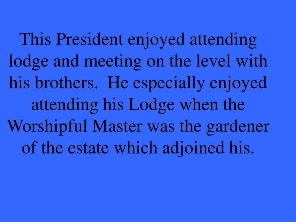 This President enjoyed attending lodge and meeting on the level with his brothers.  He especially enjoyed attending his Lodge when the Worshipful Master was the gardener of the estate which adjoined his.