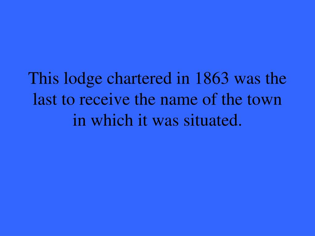 This lodge chartered in 1863 was the last to receive the name of the town in which it was situated.