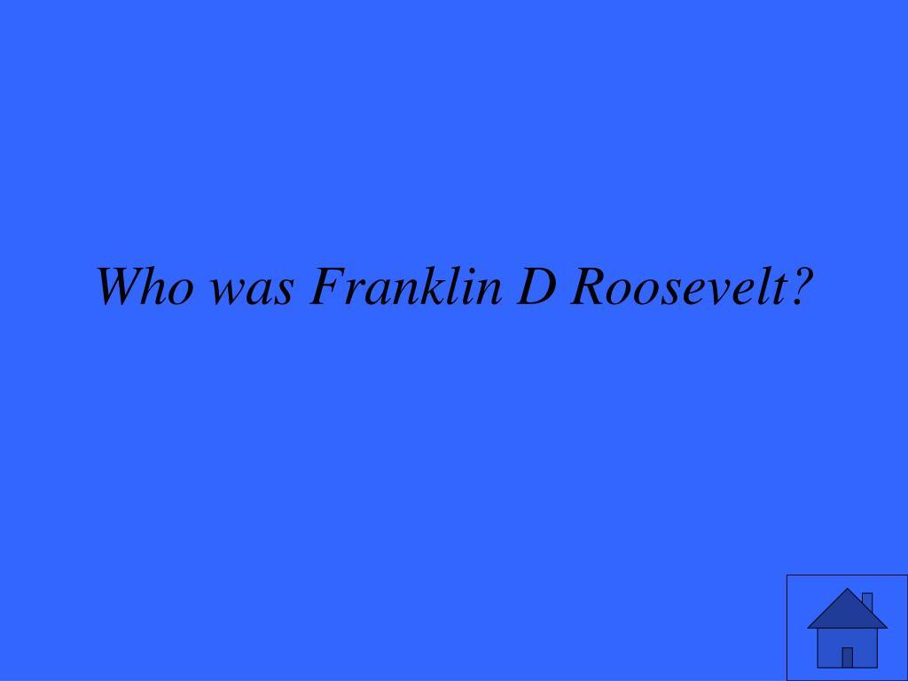 Who was Franklin D Roosevelt?