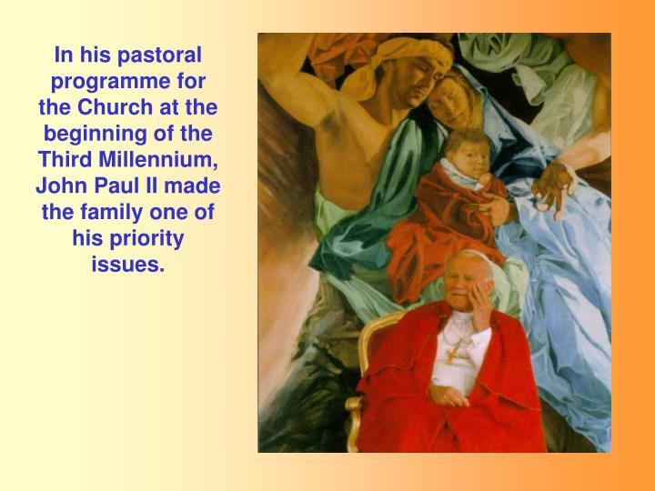 In his pastoral programme for the Church at the beginning of the Third Millennium, John Paul II made the family one of his priority issues.