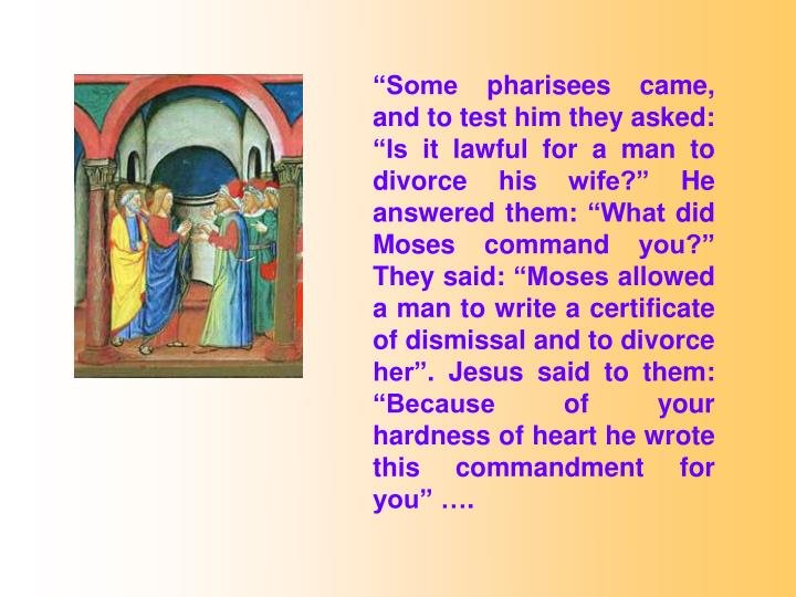 Some pharisees came, and to test him they asked: Is it lawful for a man to divorce his wife? He answered them: What did Moses command you? They said: Moses allowed a man to write a certificate of dismissal and to divorce her. Jesus said to them: Because of your hardness of heart he wrote this commandment for you .