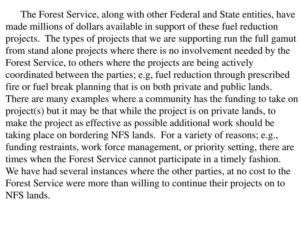 The Forest Service, along with other Federal and State entities, have made millions of dollars available in support of these fuel reduction projects.  The types of projects that we are supporting run the full gamut from stand alone projects where there is no involvement needed by the Forest Service, to others where the projects are being actively coordinated between the parties; e.g, fuel reduction through prescribed fire or fuel break planning that is on both private and public lands.  There are many examples where a community has the funding to take on project(s) but it may be that while the project is on private lands, to make the project as effective as possible additional work should be taking place on bordering NFS lands.  For a variety of reasons; e.g., funding restraints, work force management, or priority setting, there are times when the Forest Service cannot participate in a timely fashion.  We have had several instances where the other parties, at no cost to the Forest Service were more than willing to continue their projects on to NFS lands.