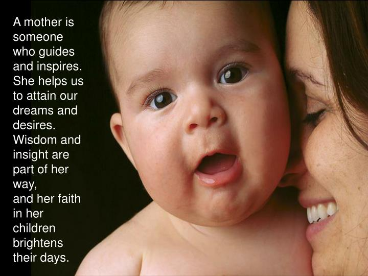 A mother is someone who guides and inspires.